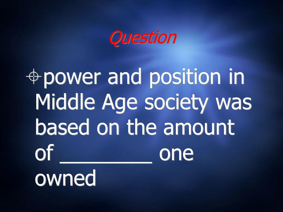 Question power and position in Middle Age society was based on the amount of ________ one owned