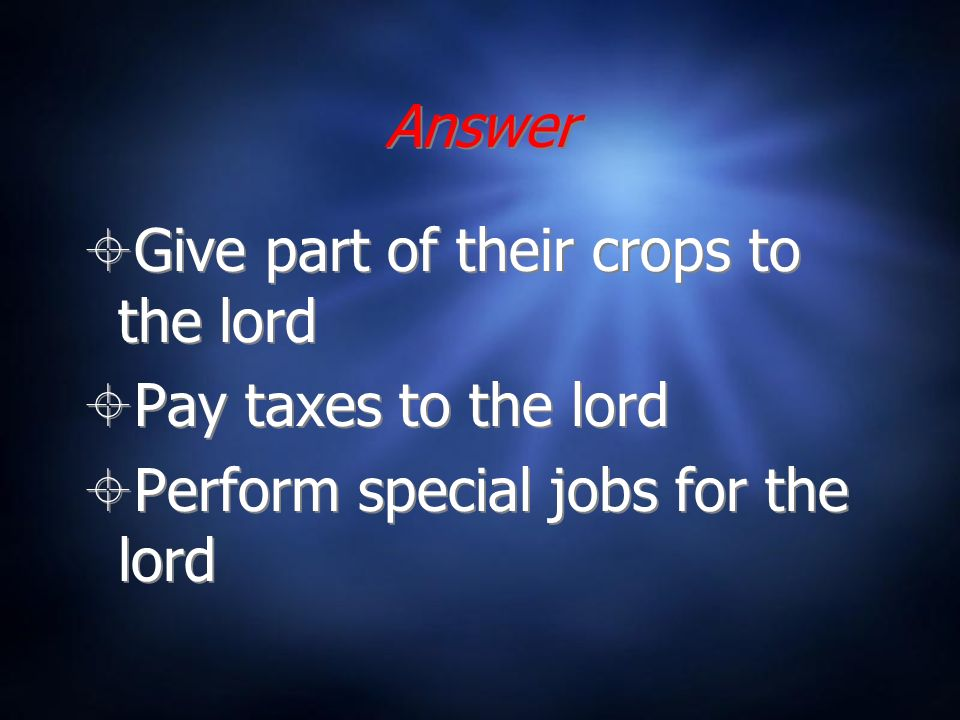 Answer Give part of their crops to the lord Pay taxes to the lord Perform special jobs for the lord Give part of their crops to the lord Pay taxes to the lord Perform special jobs for the lord