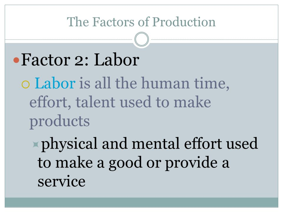 The Factors of Production Factor 2: Labor Labor is all the human time, effort, talent used to make products physical and mental effort used to make a