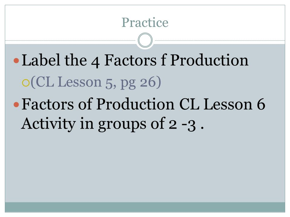 Practice Label the 4 Factors f Production (CL Lesson 5, pg 26) Factors of Production CL Lesson 6 Activity in groups of 2 -3.