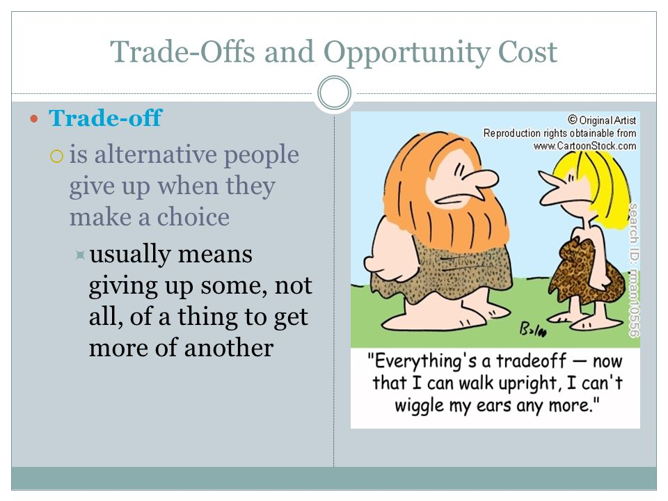 Trade-Offs and Opportunity Cost Trade-off is alternative people give up when they make a choice usually means giving up some, not all, of a thing to g