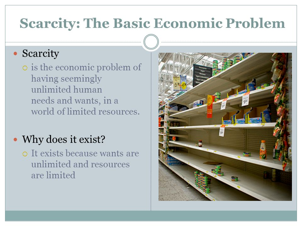 Scarcity is the economic problem of having seemingly unlimited human needs and wants, in a world of limited resources. Why does it exist? It exists be