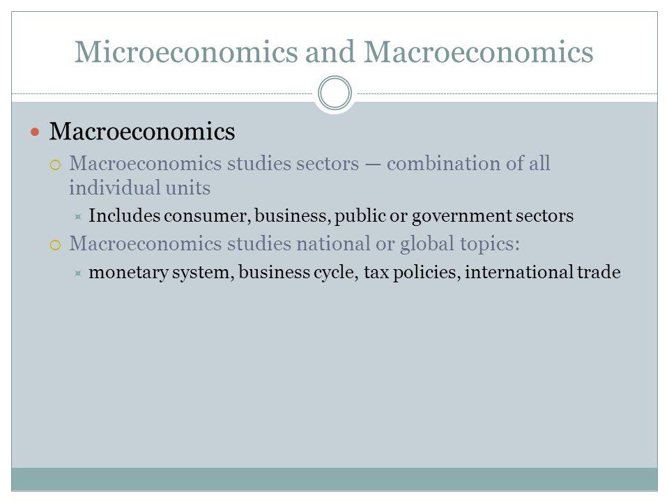 Microeconomics and Macroeconomics Macroeconomics Macroeconomics studies sectors combination of all individual units Includes consumer, business, publi