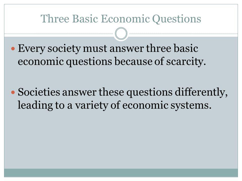 Three Basic Economic Questions Every society must answer three basic economic questions because of scarcity. Societies answer these questions differen