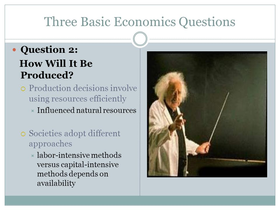 Three Basic Economics Questions Question 2: How Will It Be Produced? Production decisions involve using resources efficiently Influenced natural resou