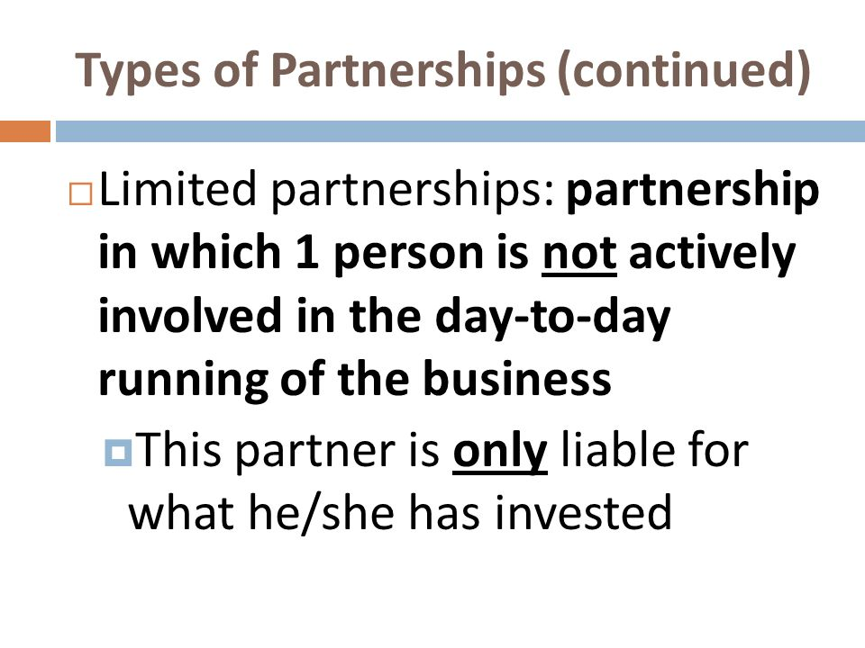 Types of Partnerships (continued) Limited partnerships: partnership in which 1 person is not actively involved in the day-to-day running of the busine