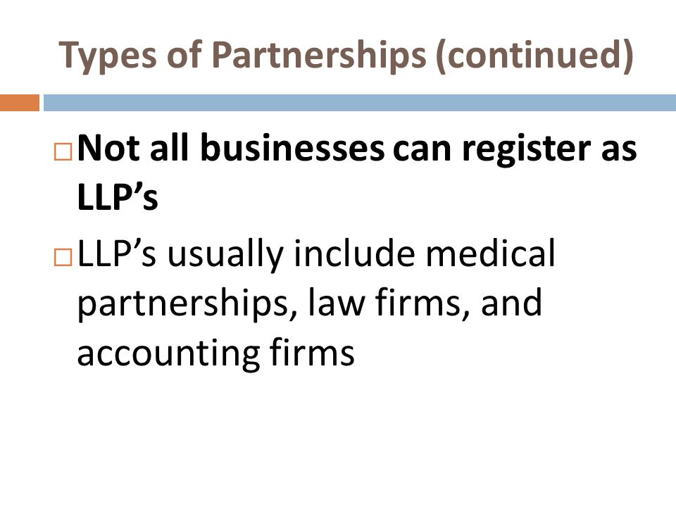 Types of Partnerships (continued) Not all businesses can register as LLPs LLPs usually include medical partnerships, law firms, and accounting firms