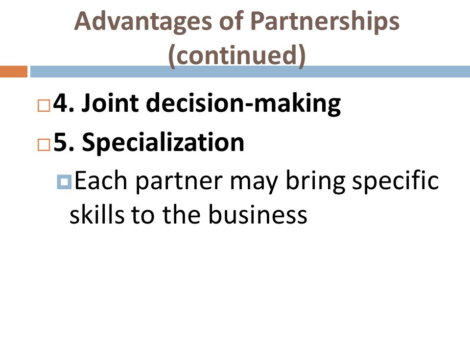 Advantages of Partnerships (continued) 4. Joint decision-making 5. Specialization Each partner may bring specific skills to the business