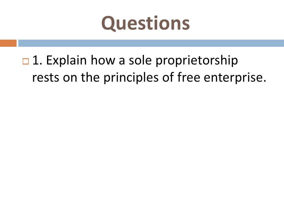 Questions 1. Explain how a sole proprietorship rests on the principles of free enterprise.