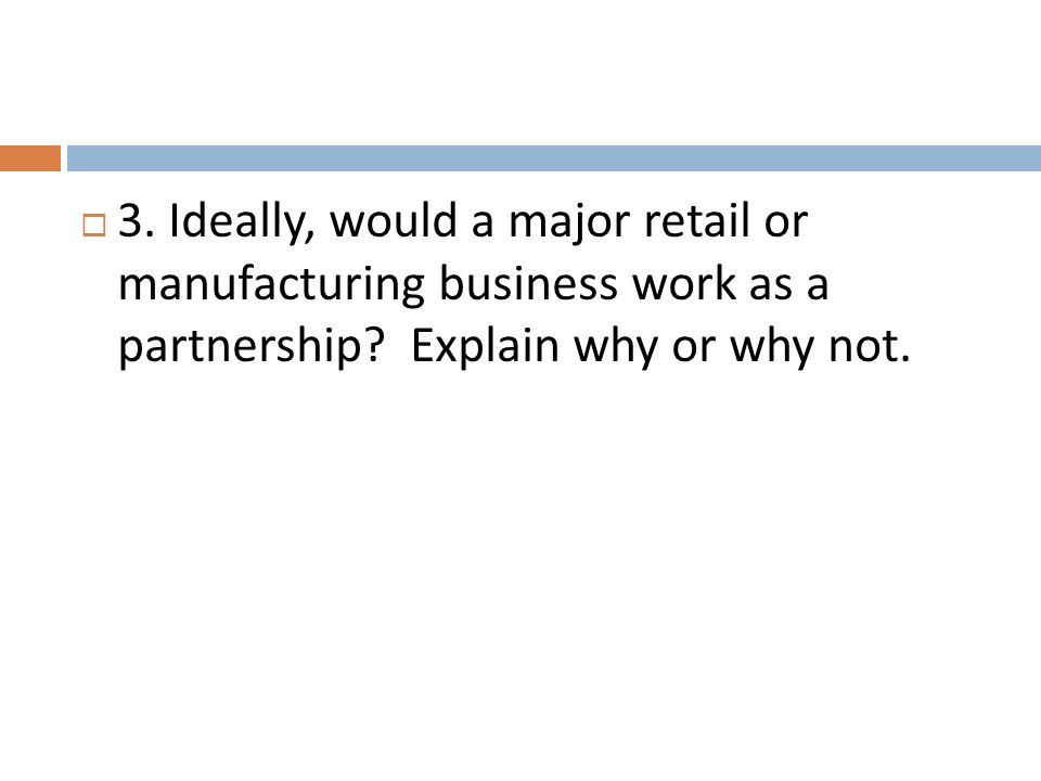 3. Ideally, would a major retail or manufacturing business work as a partnership? Explain why or why not.