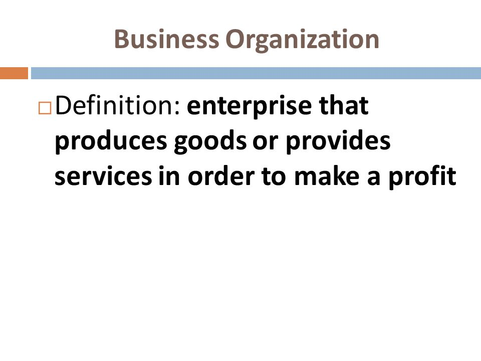 Business Organization Definition: enterprise that produces goods or provides services in order to make a profit