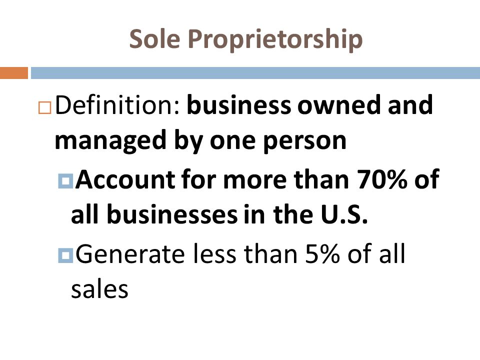 Sole Proprietorship Definition: business owned and managed by one person Account for more than 70% of all businesses in the U.S. Generate less than 5%