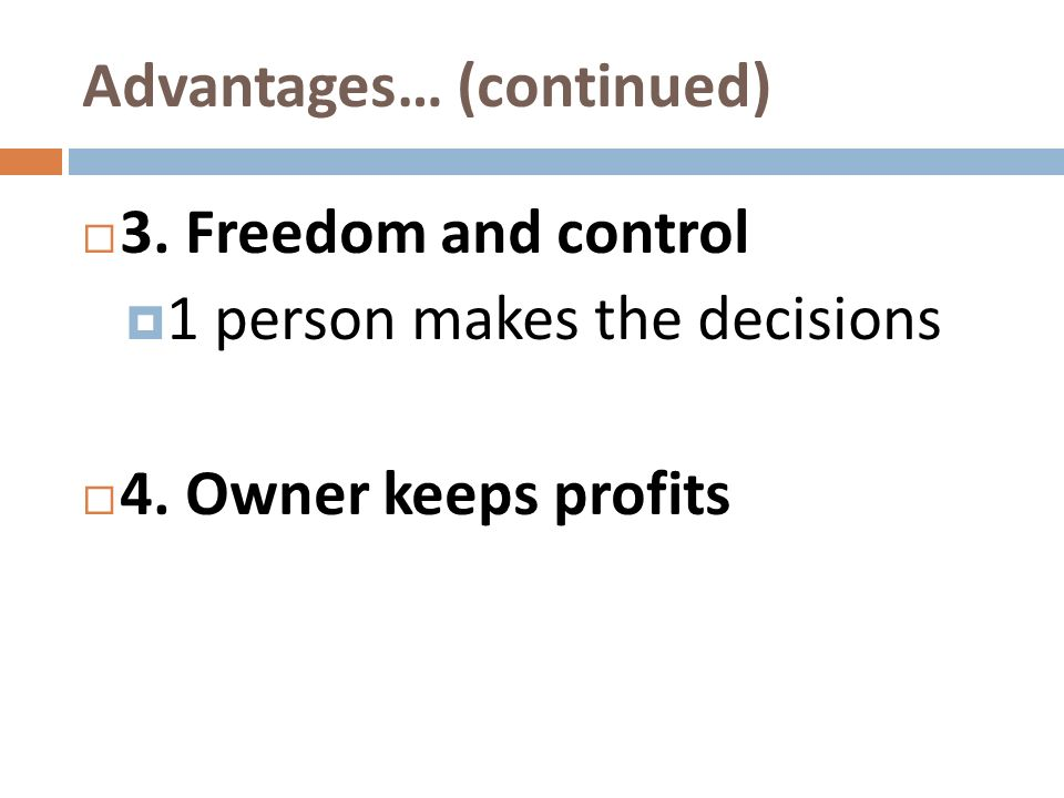 Advantages… (continued) 3. Freedom and control 1 person makes the decisions 4. Owner keeps profits