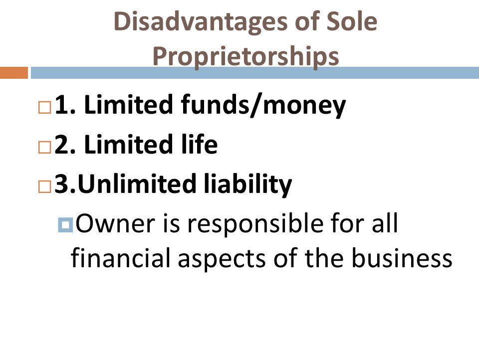Disadvantages of Sole Proprietorships 1. Limited funds/money 2. Limited life 3.Unlimited liability Owner is responsible for all financial aspects of t