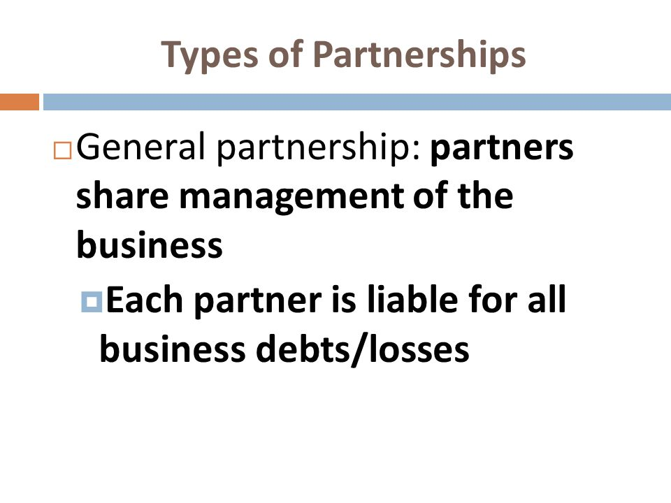 Types of Partnerships General partnership: partners share management of the business Each partner is liable for all business debts/losses