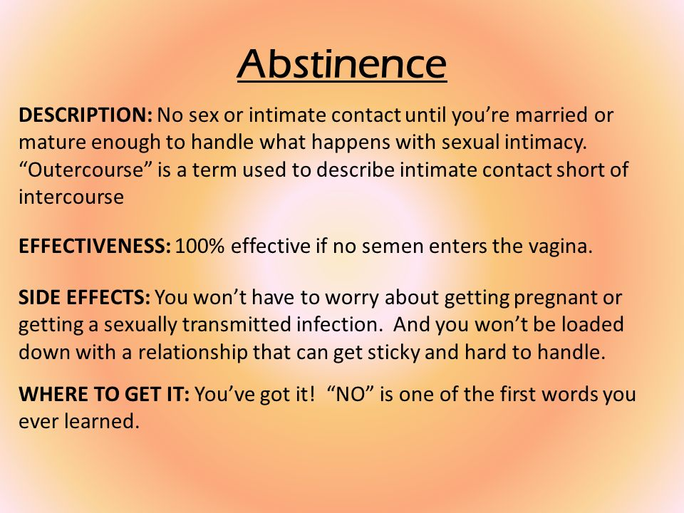 Abstinence DESCRIPTION: No sex or intimate contact until youre married or mature enough to handle what happens with sexual intimacy.