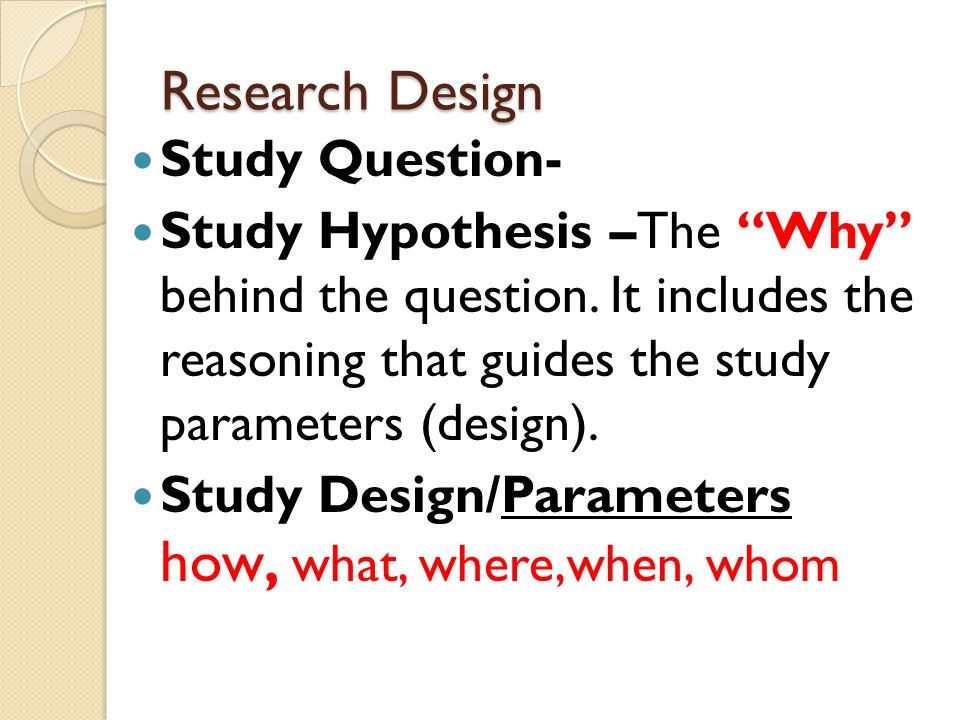 Research Design Study Question- Study Hypothesis –The Why behind the question.