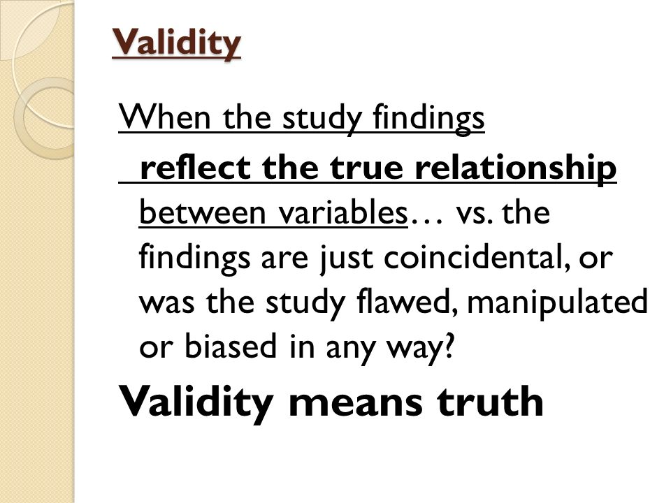 Validity When the study findings reflect the true relationship between variables… vs.