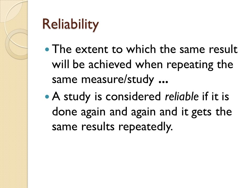 Reliability The extent to which the same result will be achieved when repeating the same measure/study...