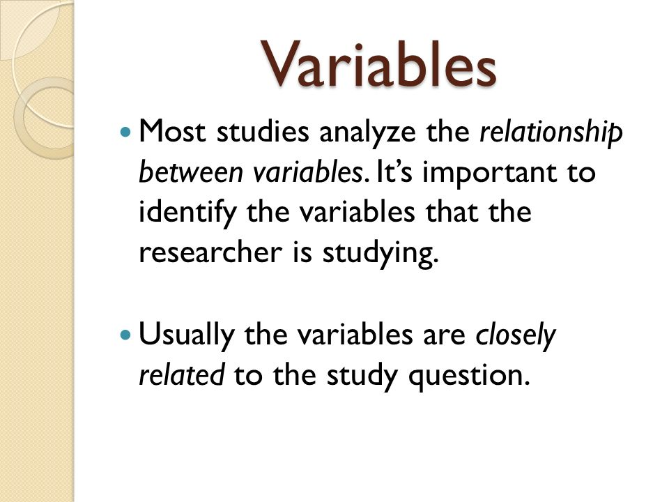 Variable s Most studies analyze the relationship between variables.