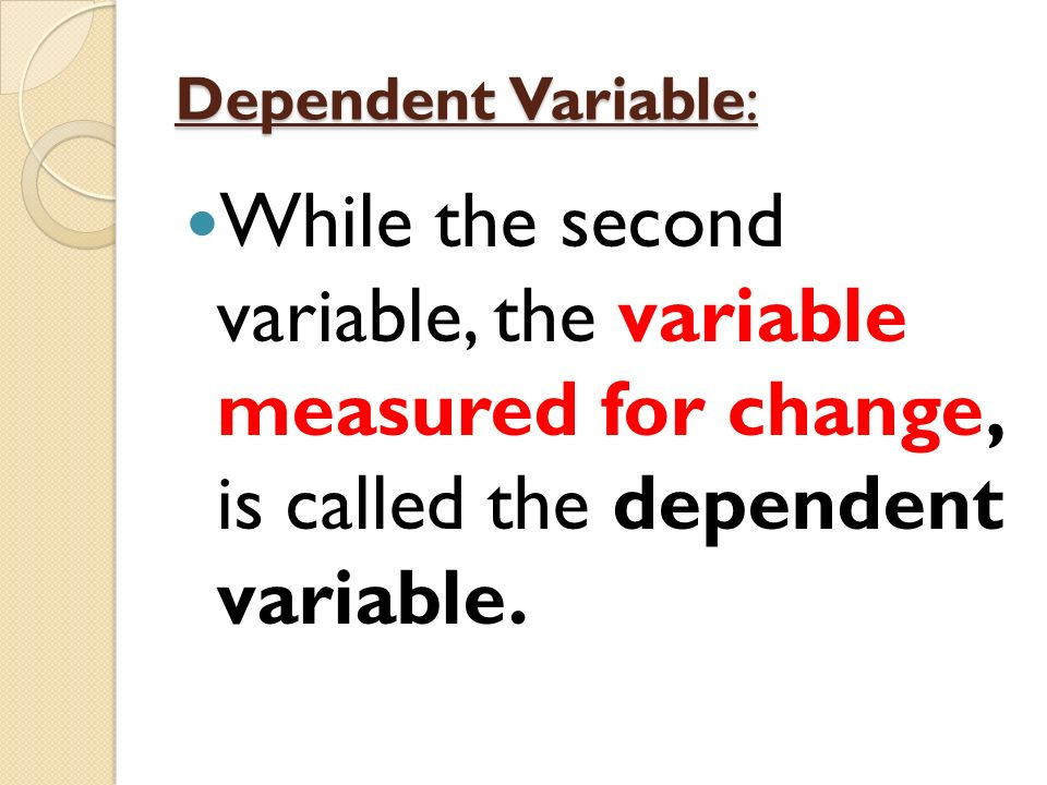 Dependent Variable: While the second variable, the variable measured for change, is called the dependent variable.