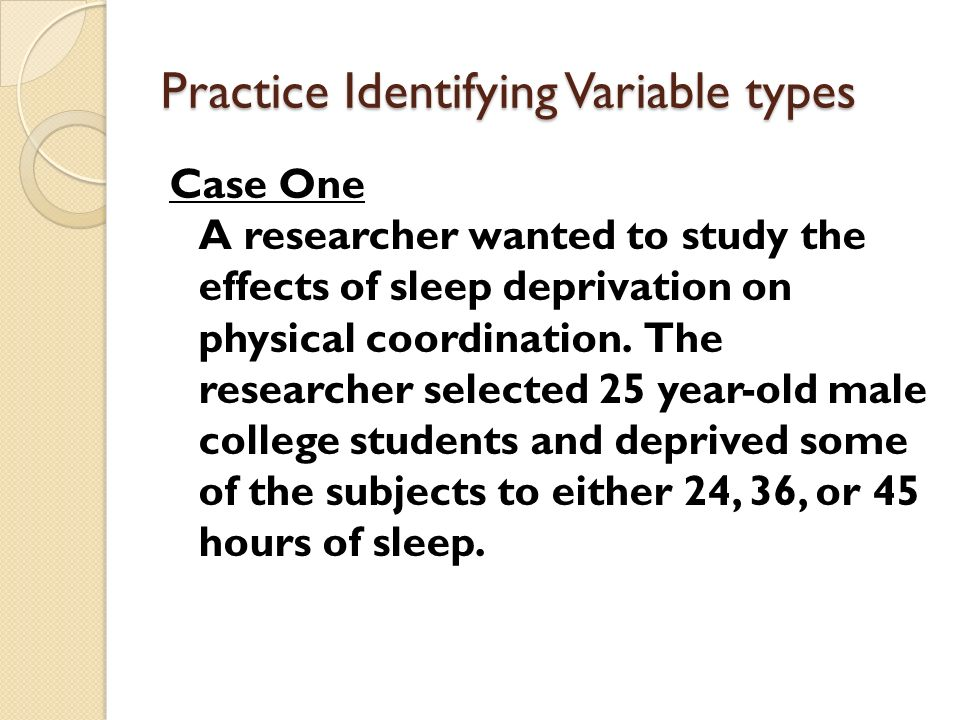 Practice Identifying Variable types Case One A researcher wanted to study the effects of sleep deprivation on physical coordination.