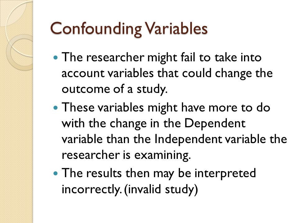 Confounding Variables The researcher might fail to take into account variables that could change the outcome of a study.