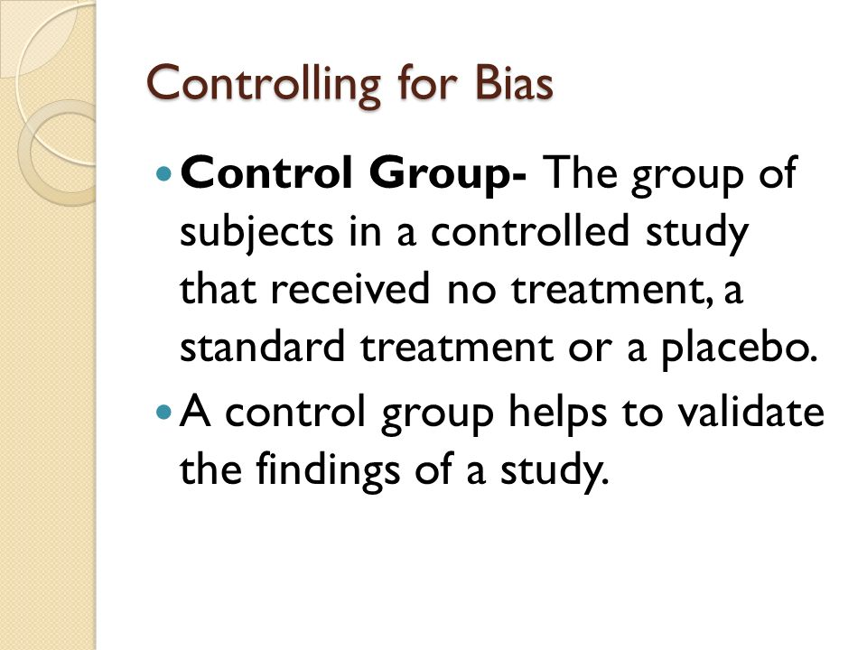 Controlling for Bias Control Group- The group of subjects in a controlled study that received no treatment, a standard treatment or a placebo.