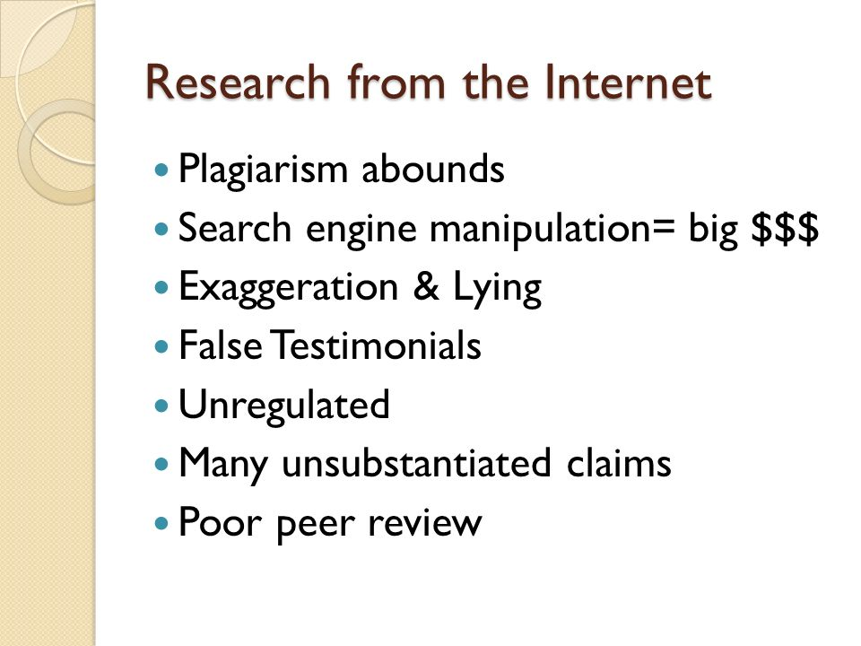 Research from the Internet Plagiarism abounds Search engine manipulation= big $$$ Exaggeration & Lying False Testimonials Unregulated Many unsubstantiated claims Poor peer review