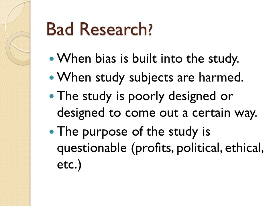Bad Research .When bias is built into the study. When study subjects are harmed.