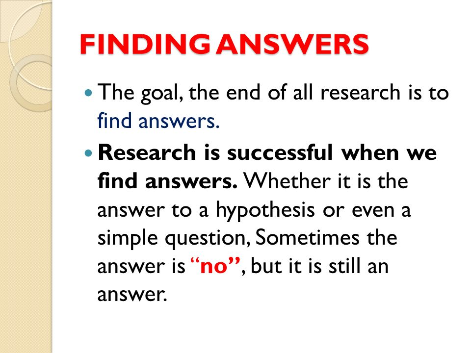 FINDING ANSWERS The goal, the end of all research is to find answers.