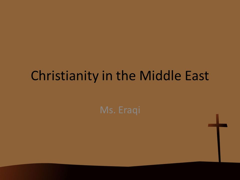 Christianity in the Middle East Ms. Eraqi