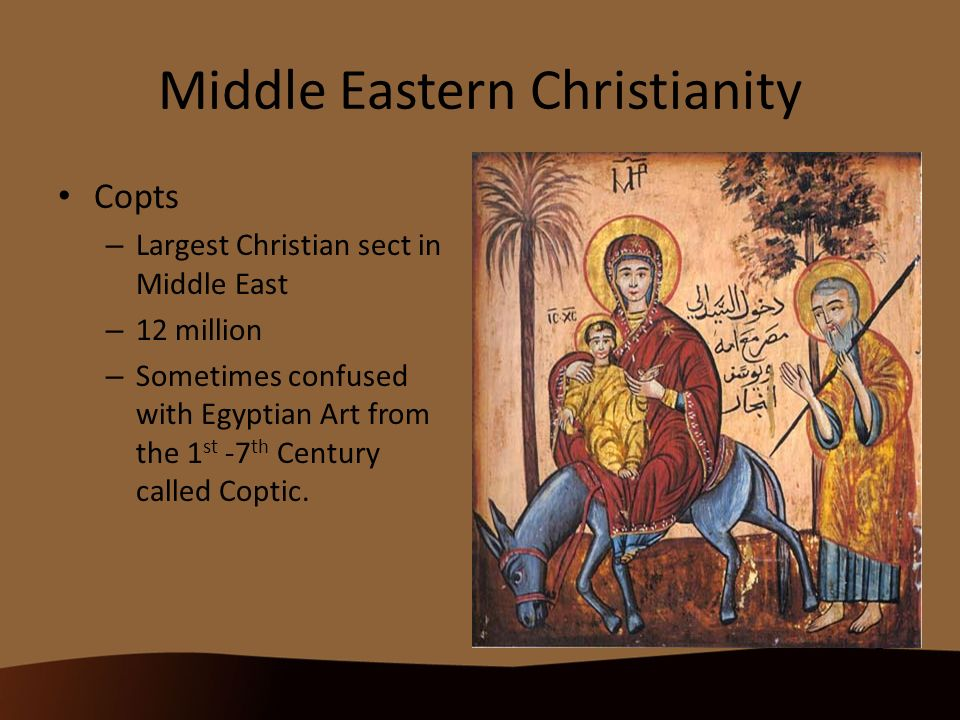 Middle Eastern Christianity Copts – Largest Christian sect in Middle East – 12 million – Sometimes confused with Egyptian Art from the 1 st -7 th Century called Coptic.