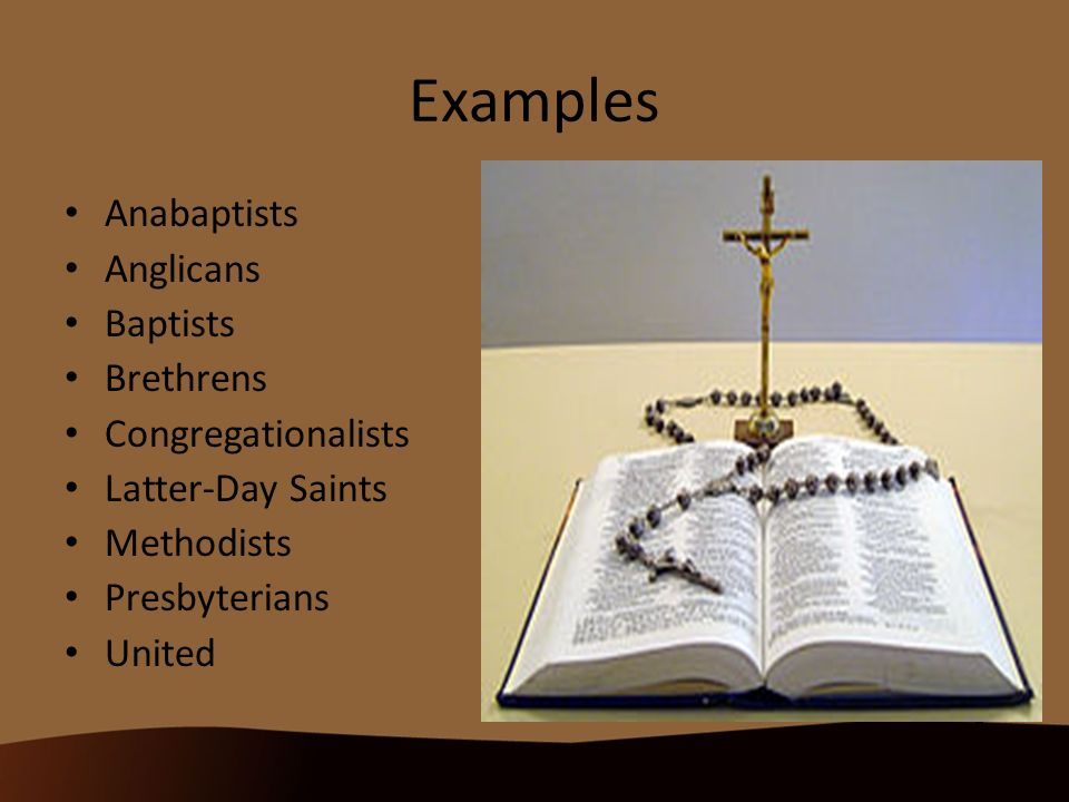 Examples Anabaptists Anglicans Baptists Brethrens Congregationalists Latter-Day Saints Methodists Presbyterians United