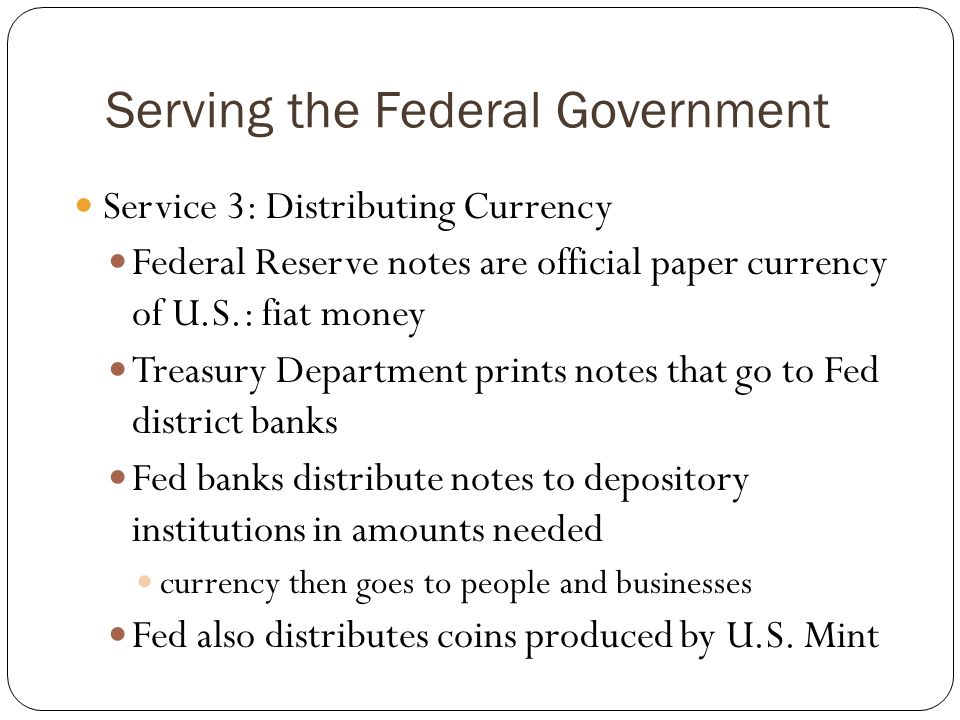 Serving the Federal Government Service 3: Distributing Currency Federal Reserve notes are official paper currency of U.S.: fiat money Treasury Departm