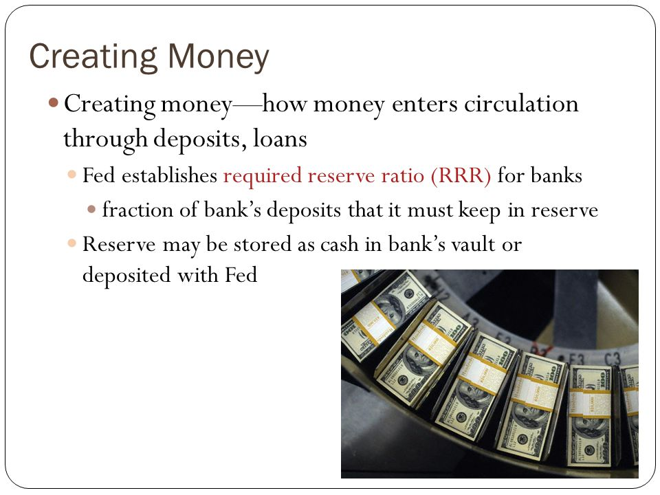 Creating Money Creating moneyhow money enters circulation through deposits, loans Fed establishes required reserve ratio (RRR) for banks fraction of b
