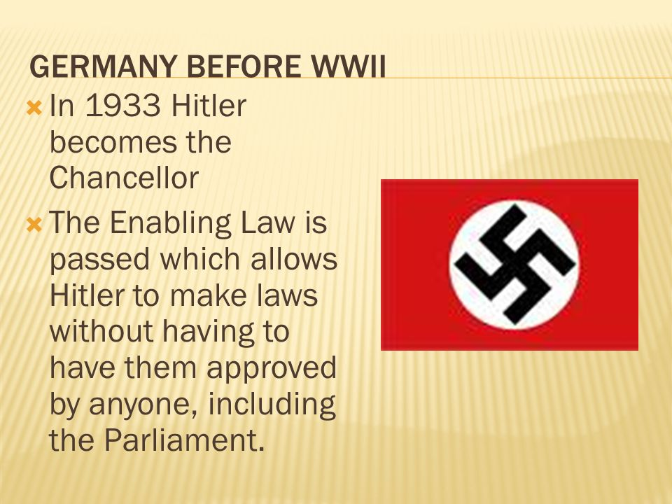 GERMANY BEFORE WWII In 1933 Hitler becomes the Chancellor The Enabling Law is passed which allows Hitler to make laws without having to have them appr
