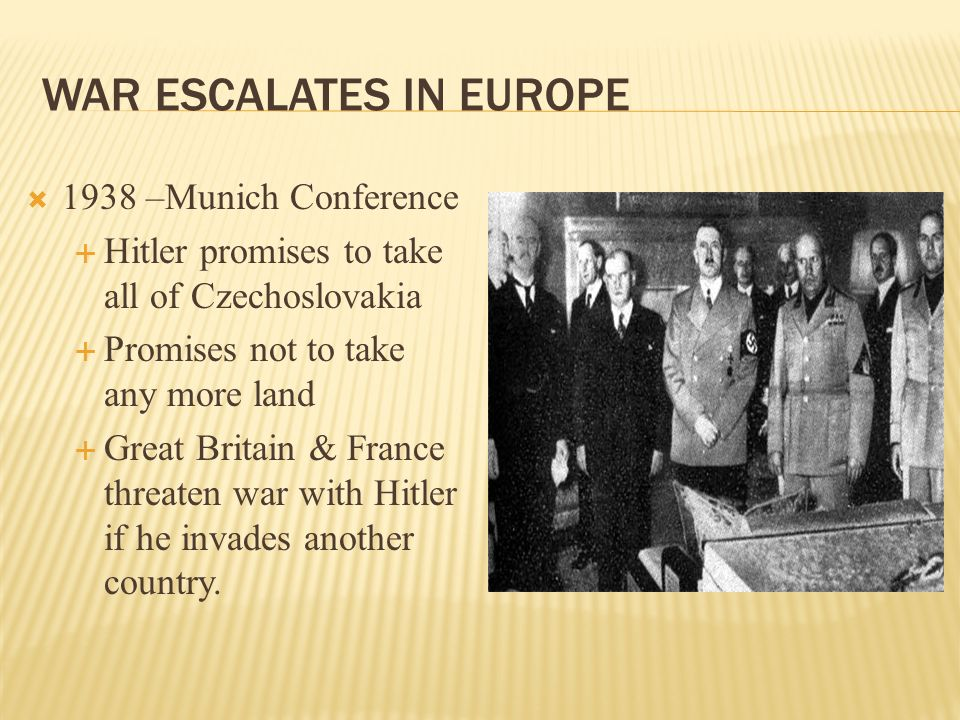 WAR ESCALATES IN EUROPE 1938 –Munich Conference Hitler promises to take all of Czechoslovakia Promises not to take any more land Great Britain & Franc