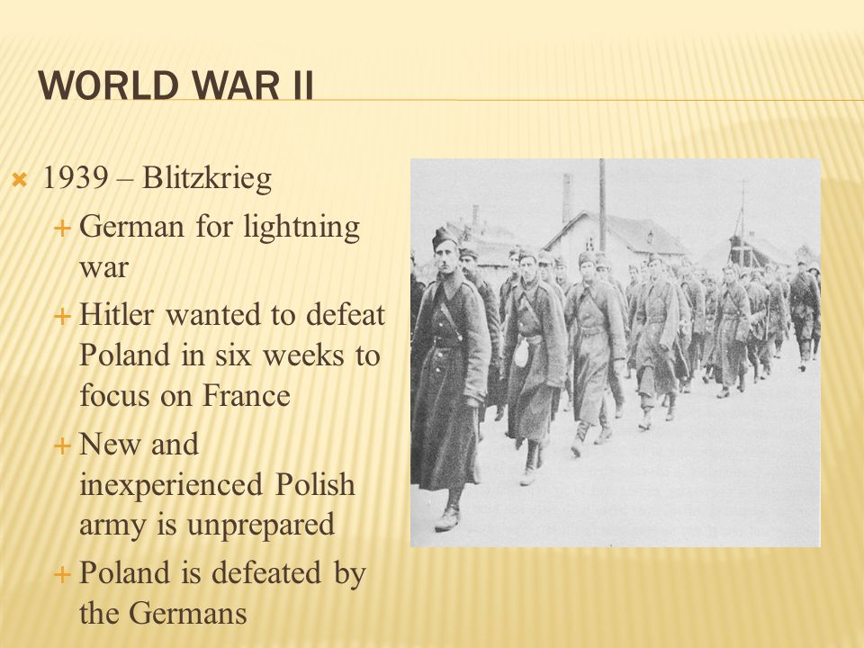WORLD WAR II 1939 – Blitzkrieg German for lightning war Hitler wanted to defeat Poland in six weeks to focus on France New and inexperienced Polish ar