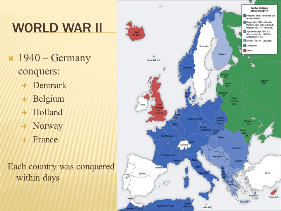 WORLD WAR II 1940 – Germany conquers: Denmark Belgium Holland Norway France Each country was conquered within days