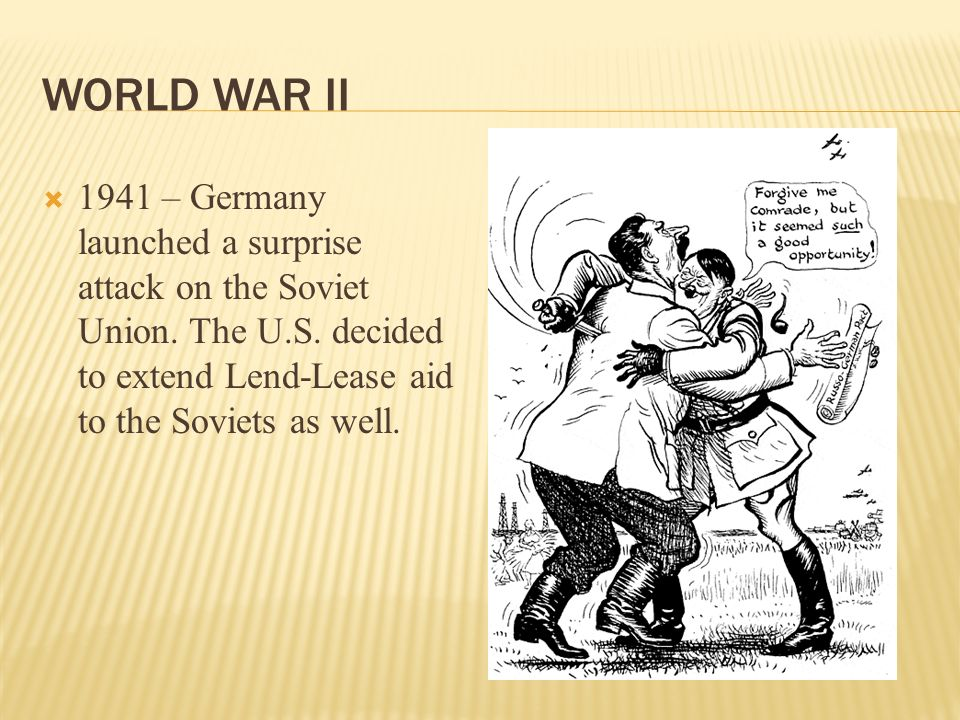 WORLD WAR II 1941 – Germany launched a surprise attack on the Soviet Union. The U.S. decided to extend Lend-Lease aid to the Soviets as well.