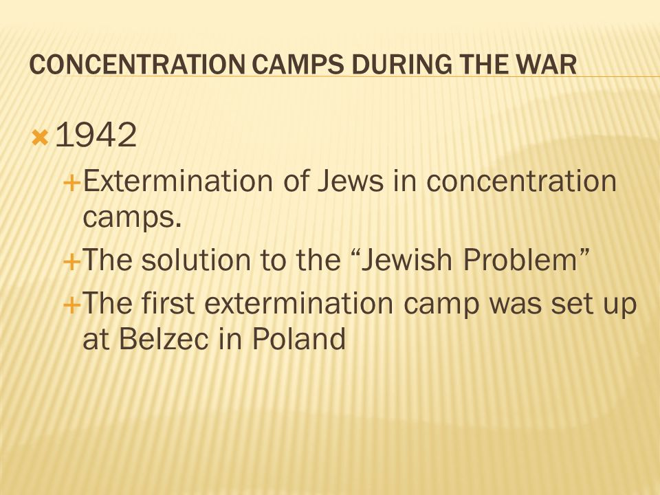 CONCENTRATION CAMPS DURING THE WAR 1942 Extermination of Jews in concentration camps. The solution to the Jewish Problem The first extermination camp