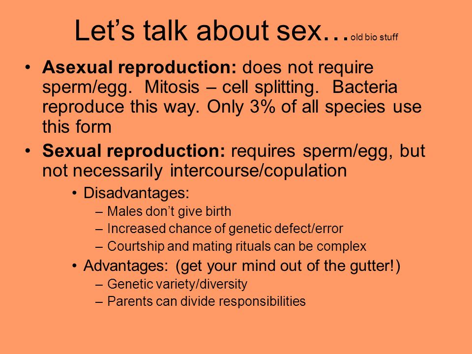 Lets talk about sex… old bio stuff Asexual reproduction: does not require sperm/egg. Mitosis – cell splitting. Bacteria reproduce this way. Only 3% of