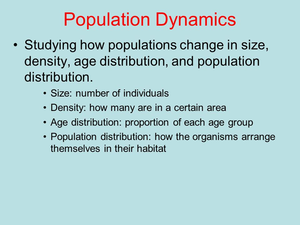 Population Dynamics Studying how populations change in size, density, age distribution, and population distribution. Size: number of individuals Densi