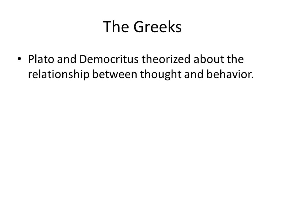 The Greeks Plato and Democritus theorized about the relationship between thought and behavior.