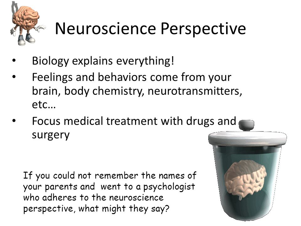 Neuroscience Perspective Biology explains everything! Feelings and behaviors come from your brain, body chemistry, neurotransmitters, etc… Focus medic