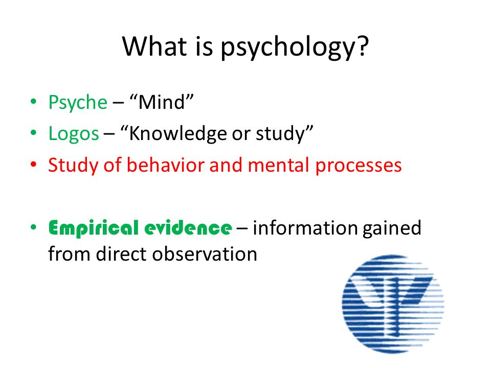 What is psychology? Psyche – Mind Logos – Knowledge or study Study of behavior and mental processes Empirical evidence – information gained from direc