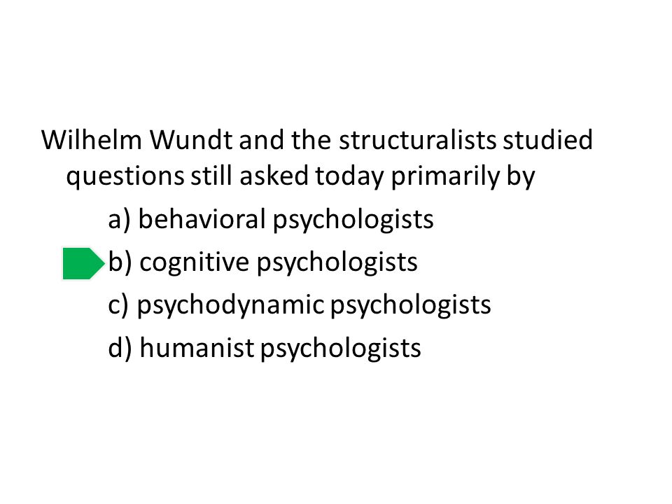 Wilhelm Wundt and the structuralists studied questions still asked today primarily by a) behavioral psychologists b) cognitive psychologists c) psycho