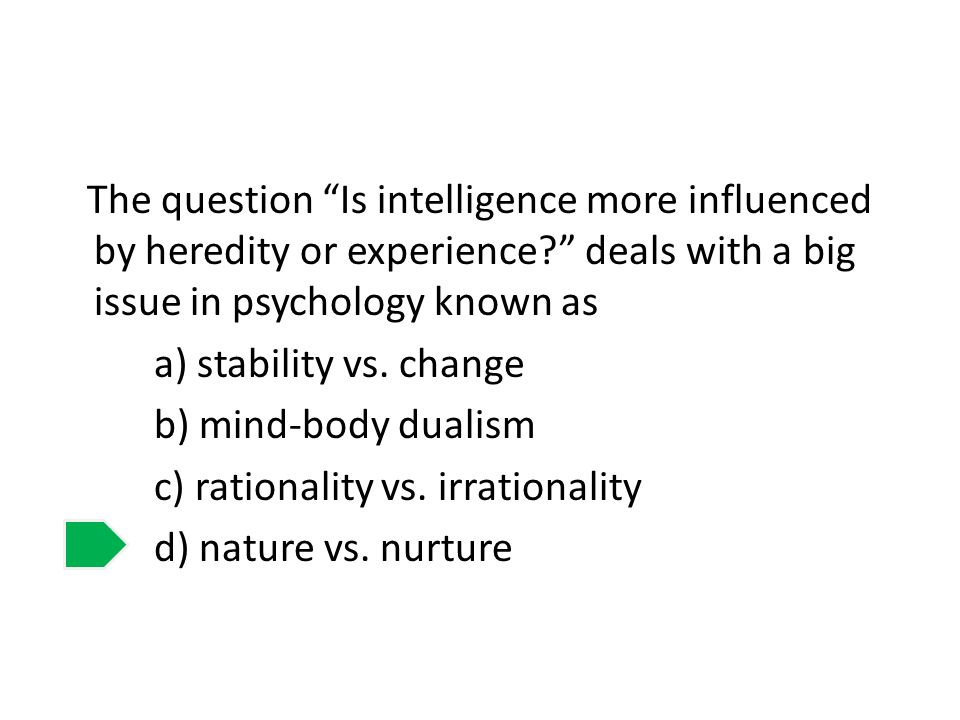 The question Is intelligence more influenced by heredity or experience? deals with a big issue in psychology known as a) stability vs. change b) mind-