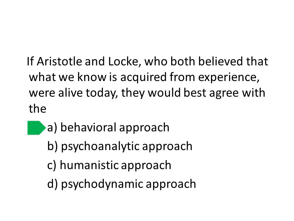 If Aristotle and Locke, who both believed that what we know is acquired from experience, were alive today, they would best agree with the a) behaviora